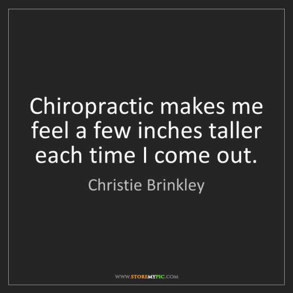 Christie Brinkley: Chiropractic makes me feel a few inches taller each time...