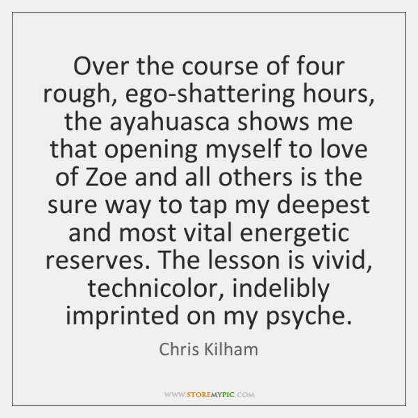 Over the course of four rough, ego-shattering hours, the ayahuasca shows me ...