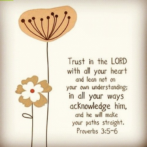 Trust in the lord with all your heart with all your heart and lean not on your ow