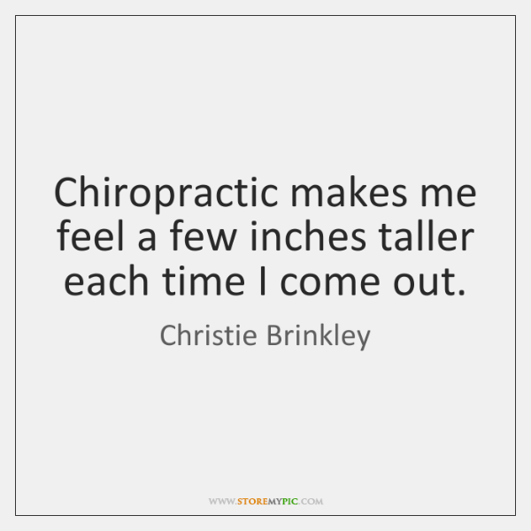 Chiropractic makes me feel a few inches taller each time I come ...