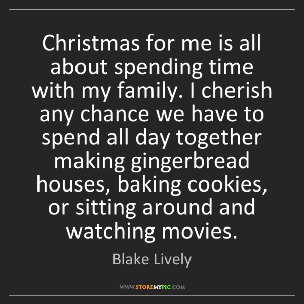 Blake Lively: Christmas for me is all about spending time with my family....