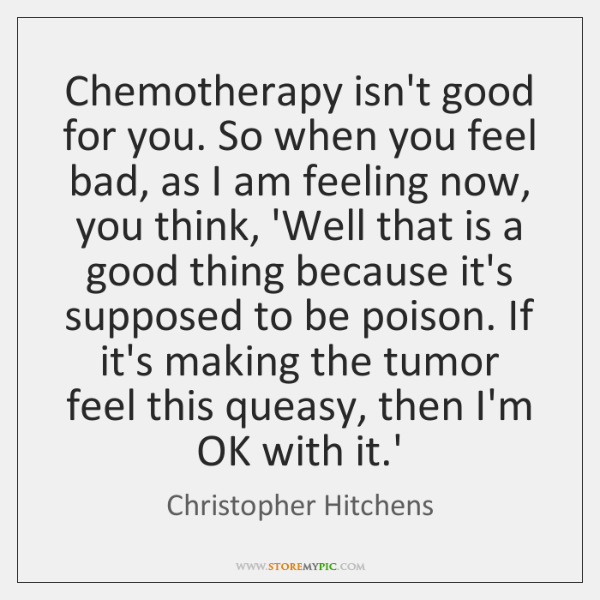 Chemotherapy isn't good for you. So when you feel bad, as I ...