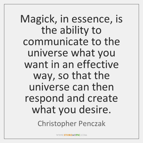 Magick, in essence, is the ability to communicate to the universe what ...
