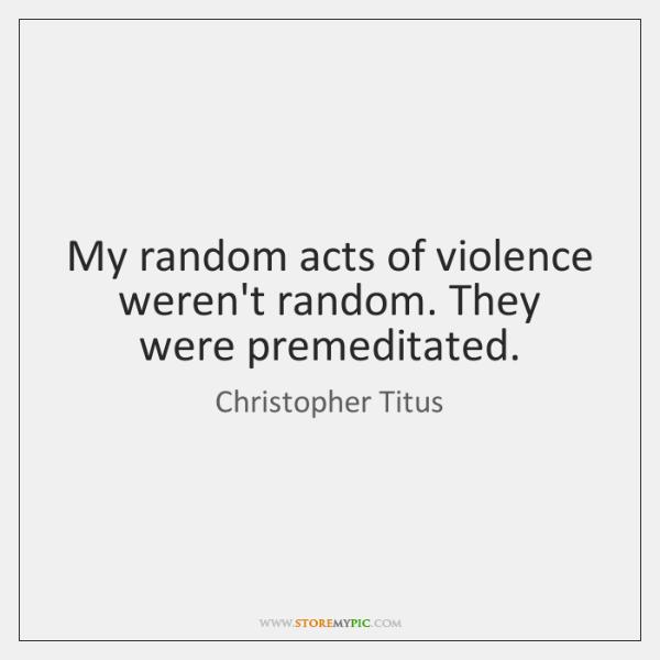 My random acts of violence weren't random. They were premeditated.