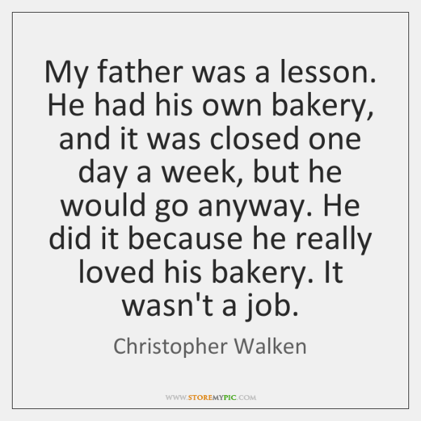 My father was a lesson. He had his own bakery, and it ...