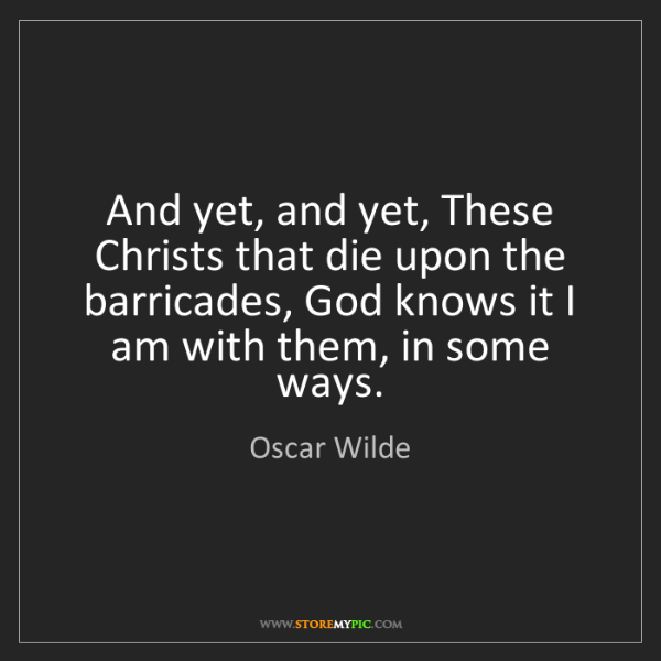Oscar Wilde: And yet, and yet, These Christs that die upon the barricades,...