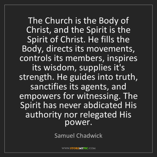 Samuel Chadwick: The Church is the Body of Christ, and the Spirit is the...