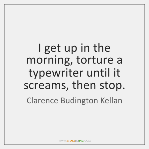 I get up in the morning, torture a typewriter until it screams, ...
