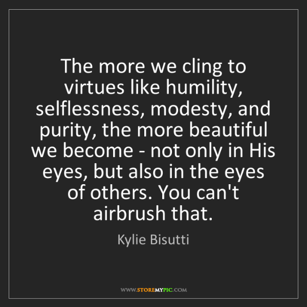 Kylie Bisutti: The more we cling to virtues like humility, selflessness,...