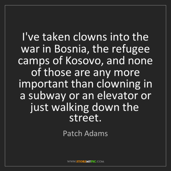 Patch Adams: I've taken clowns into the war in Bosnia, the refugee...