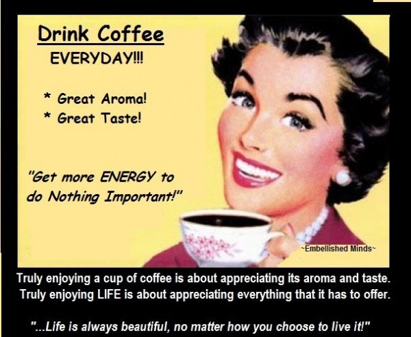 Drink coffee everyday great aroma great taste get more energy to do nothing important