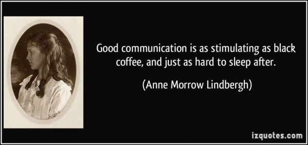 Good communication is as stimulating as black coffee and just as hard to sleep after