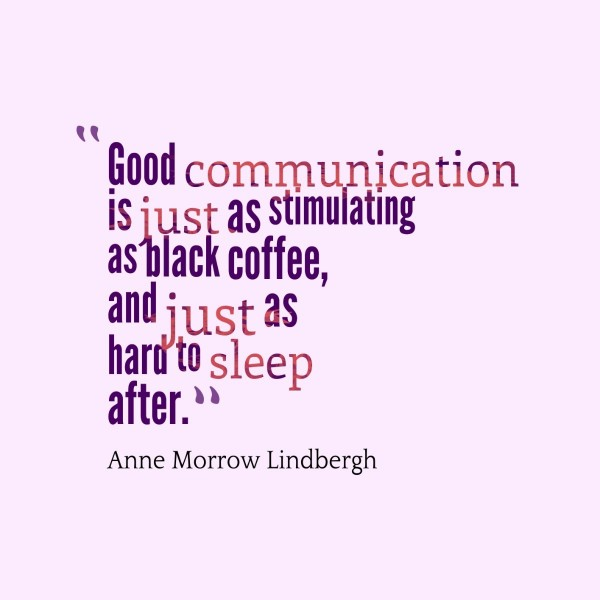 Good communication is just as stimulating as black coffee and just as hard to sleep aft