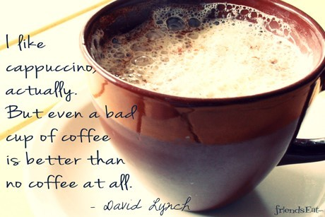 I like cappuccino actually but even a bad even a bad cup of coffee is better than no co