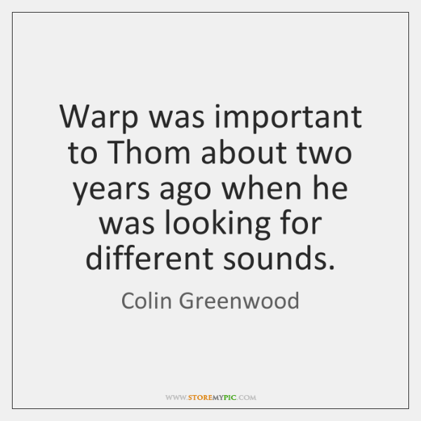 Warp was important to Thom about two years ago when he was ...