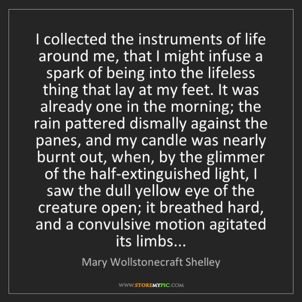 Mary Wollstonecraft Shelley: I collected the instruments of life around me, that I...