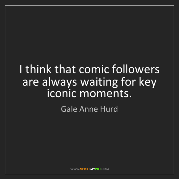 Gale Anne Hurd: I think that comic followers are always waiting for key...