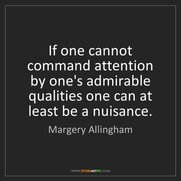Margery Allingham: If one cannot command attention by one's admirable qualities...