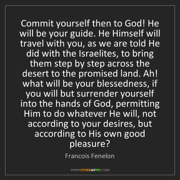 Francois Fenelon: Commit yourself then to God! He will be your guide. He...