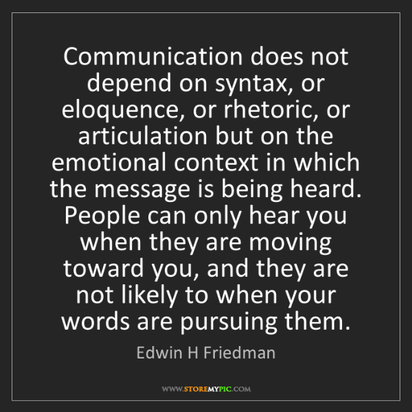 Edwin H Friedman: Communication does not depend on syntax, or eloquence,...