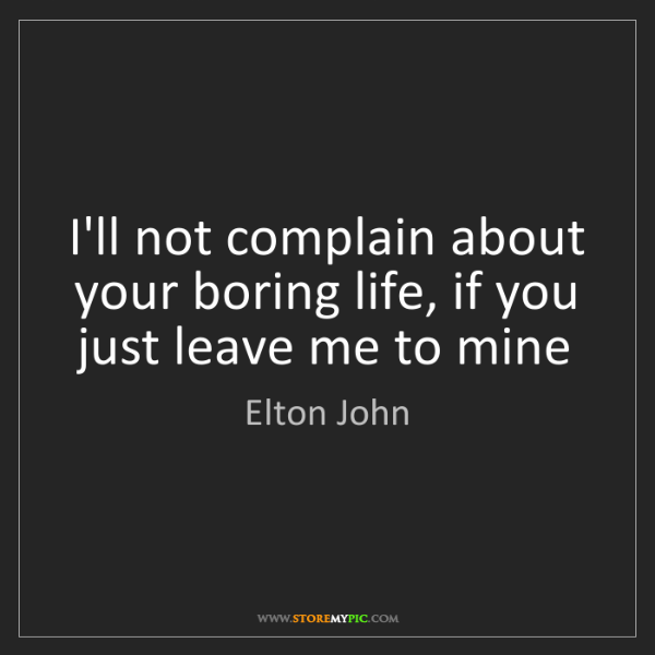 Elton John: I'll not complain about your boring life, if you just...