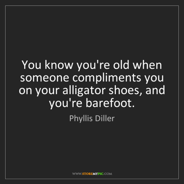 Phyllis Diller: You know you're old when someone compliments you on your...