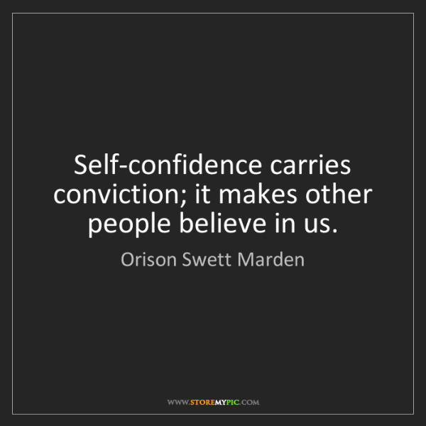 Orison Swett Marden: Self-confidence carries conviction; it makes other people...