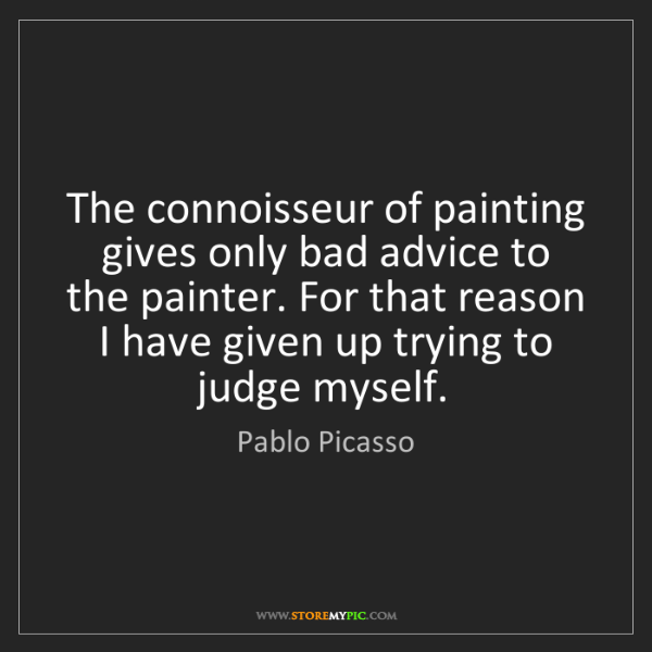 Pablo Picasso: The connoisseur of painting gives only bad advice to...