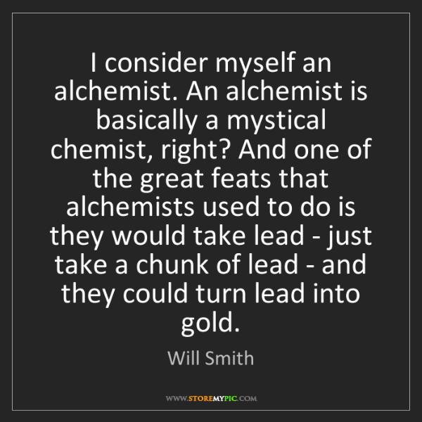 Will Smith: I consider myself an alchemist. An alchemist is basically...