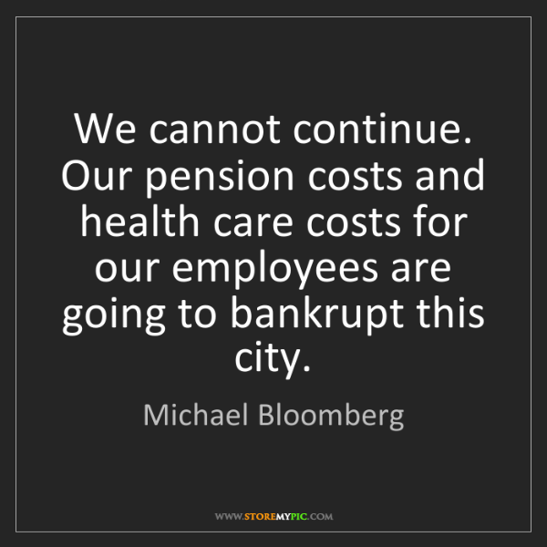 Michael Bloomberg: We cannot continue. Our pension costs and health care...