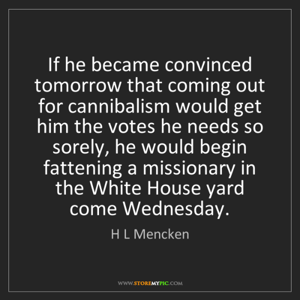 H L Mencken: If he became convinced tomorrow that coming out for cannibalism...