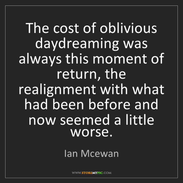 Ian Mcewan: The cost of oblivious daydreaming was always this moment...