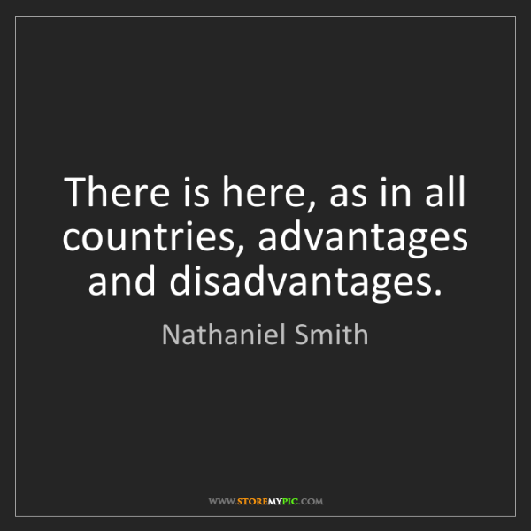 Nathaniel Smith: There is here, as in all countries, advantages and disadvantages.