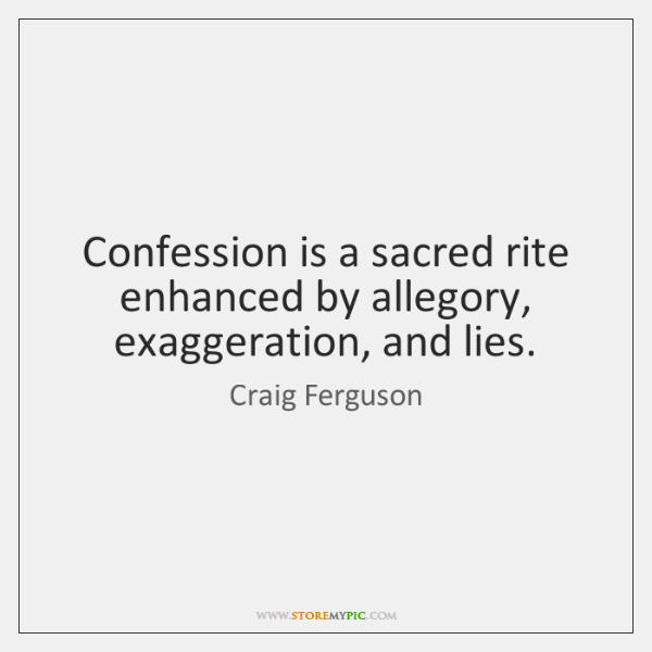 Confession is a sacred rite enhanced by allegory, exaggeration, and lies.