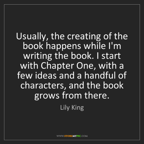 Lily King: Usually, the creating of the book happens while I'm writing...