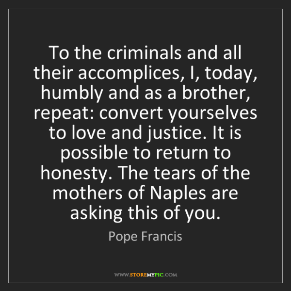 Pope Francis: To the criminals and all their accomplices, I, today,...
