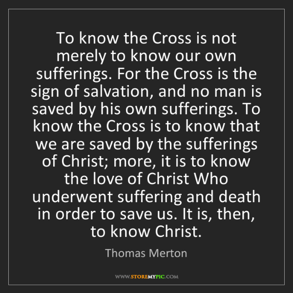 Thomas Merton: To know the Cross is not merely to know our own sufferings....