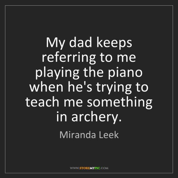 Miranda Leek: My dad keeps referring to me playing the piano when he's...