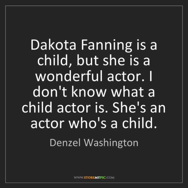 Denzel Washington: Dakota Fanning is a child, but she is a wonderful actor....
