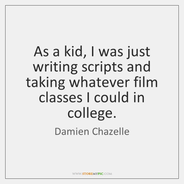 As a kid, I was just writing scripts and taking whatever film ...