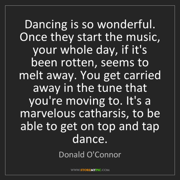Donald O'Connor: Dancing is so wonderful. Once they start the music, your...