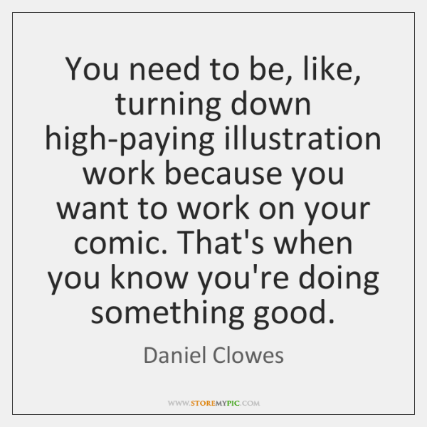 You need to be, like, turning down high-paying illustration work because you ...