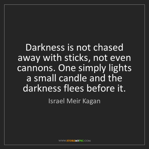 Israel Meir Kagan: Darkness is not chased away with sticks, not even cannons....