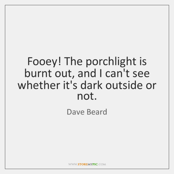 Fooey! The porchlight is burnt out, and I can't see whether it's ...