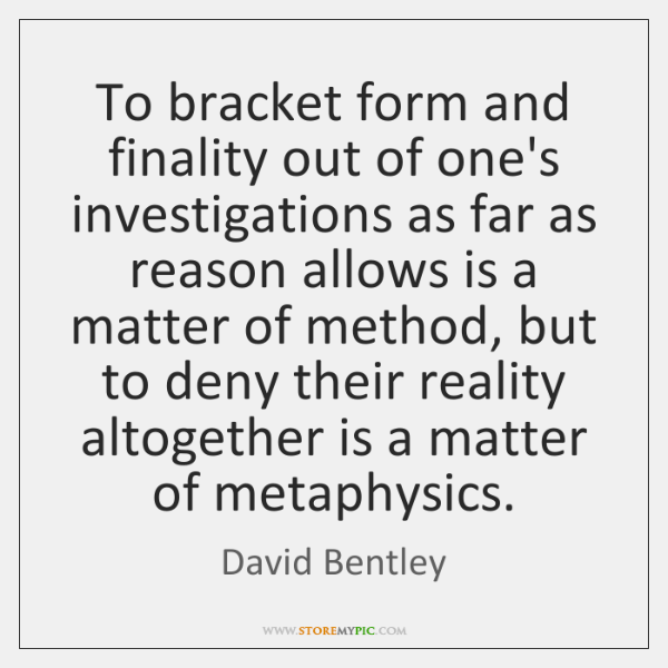 To bracket form and finality out of one's investigations as far as ...