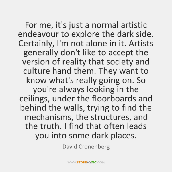 For me, it's just a normal artistic endeavour to explore the dark ...