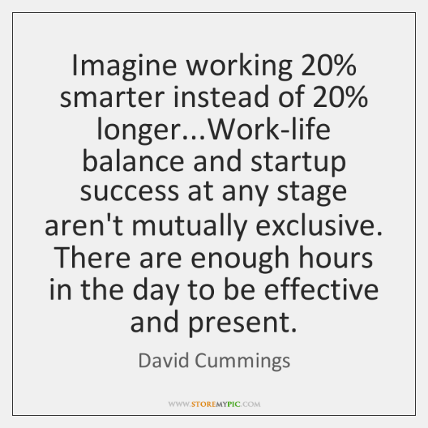 Imagine working 20% smarter instead of 20% longer...Work-life balance and startup success at ...