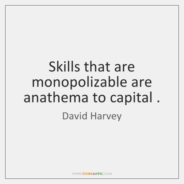 Skills that are monopolizable are anathema to capital .