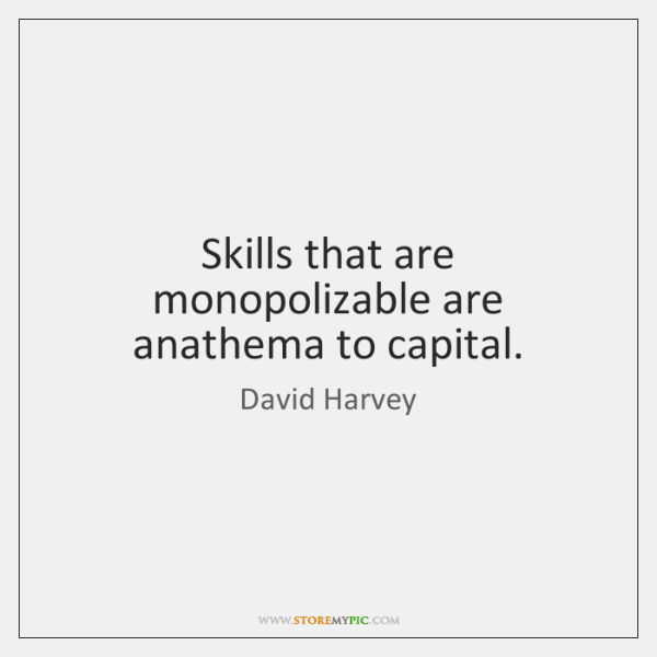 Skills that are monopolizable are anathema to capital.