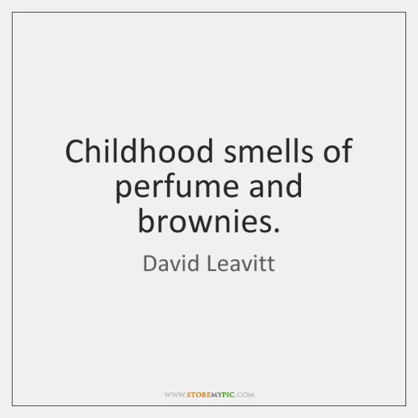 Childhood smells of perfume and brownies.